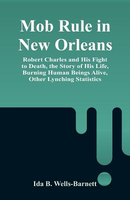 Mob Rule in New Orleans: Robert Charles and His Fight to Death, the Story of His Life, Burning Human Beings Alive, Other Lynching Statistics - Wells-Barnett, Ida B
