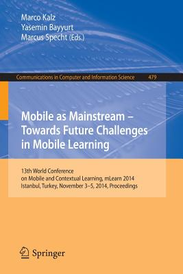 Mobile as Mainstream - Towards Future Challenges in Mobile Learning: 13th World Conference on Mobile and Contextual Learning, Mlearn 2014, Istanbul, Turkey, November 3-5, 2014. Proceedings - Kalz, Marco (Editor), and Bayyurt, Yasemin (Editor), and Specht, Marcus (Editor)