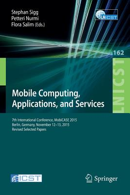 Mobile Computing, Applications, and Services: 7th International Conference, Mobicase 2015, Berlin, Germany, November 12-13, 2015, Revised Selected Papers - Sigg, Stephan (Editor), and Nurmi, Petteri (Editor), and Salim, Flora (Editor)