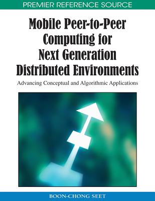 Mobile Peer-To-Peer Computing for Next Generation Distributed Environments: Advancing Conceptual and Algorithmic Applications - Seet, Boon-Chong