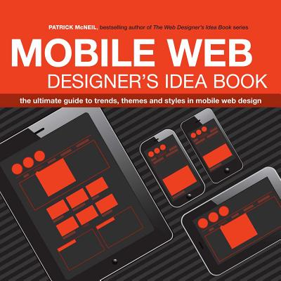 Mobile Web Designer's Idea Book: The Ultimate Guide to Trends, Themes and Styles in Mobile Web Design - McNeil, Patrick