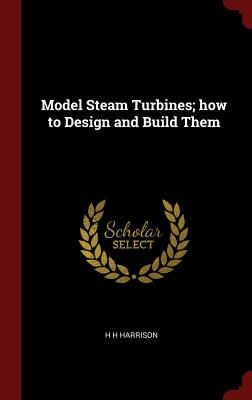 Model Steam Turbines; How to Design and Build Them - Harrison, H H