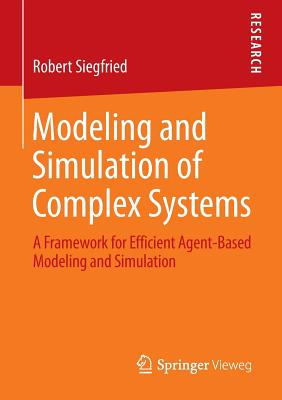 Modeling and Simulation of Complex Systems: A Framework for Efficient Agent-Based Modeling and Simulation - Siegfried, Robert
