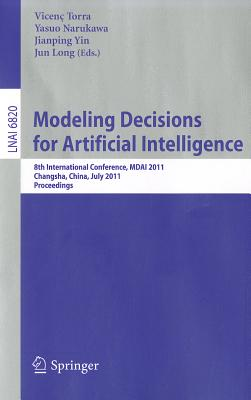 Modeling Decision for Artificial Intelligence: 8th International Conference, MDAI 2011 Changsha, Hunan, China, July 28-30, 2011 Proceedings - Torra, Vicenc (Editor)