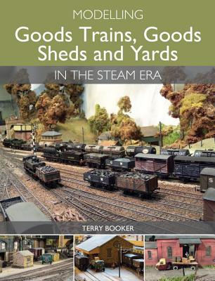 Modelling Goods Trains, Goods Sheds and Yards in the Steam Era - Booker, Terry