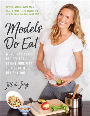 Models Do Eat: More Than 100 Recipes for Eating Your Way to a Beautiful, Healthy You - de Jong, Jill, and Sharp, Nikki, and Oakes, Summer Rayne