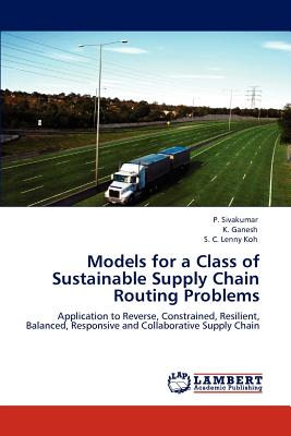 Models for a Class of Sustainable Supply Chain Routing Problems - Sivakumar, P, and Ganesh, K, and C Lenny Koh, S