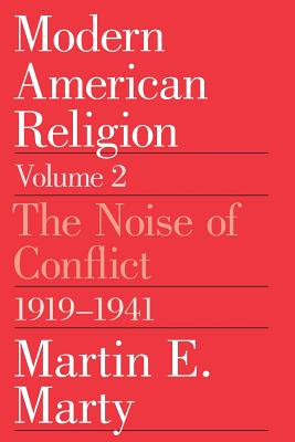 Modern American Religion, Volume 2: The Noise of Conflict, 1919-1941 - Marty, Martin E