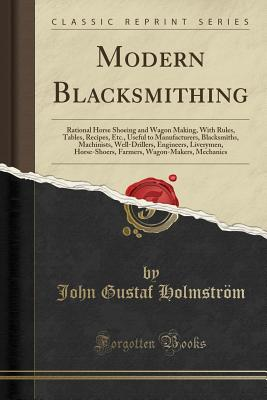 Modern Blacksmithing: Rational Horse Shoeing and Wagon Making, with Rules, Tables, Recipes, Etc., Useful to Manufacturers, Blacksmiths, Machinists, Well-Drillers, Engineers, Liverymen, Horse-Shoers, Farmers, Wagon-Makers, Mechanics (Classic Reprint) - Holmstrom, John Gustaf