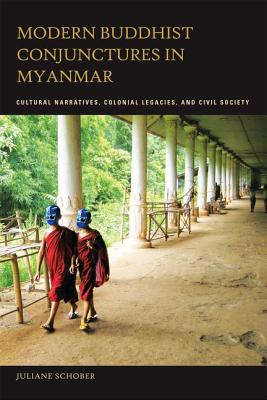 Modern Buddhist Conjunctures in Myanmar: Cultural Narratives, Colonial Legacies, and Civil Society - Schober, Juliane