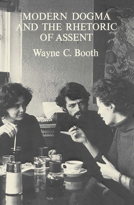 Modern Dogma and the Rhetoric of Assent - Booth, Wayne C, and Booth, Wayne