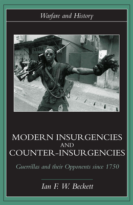 Modern Insurgencies and Counter-Insurgencies: Guerrillas and Their Opponents Since 1750 - Beckett, Ian F W