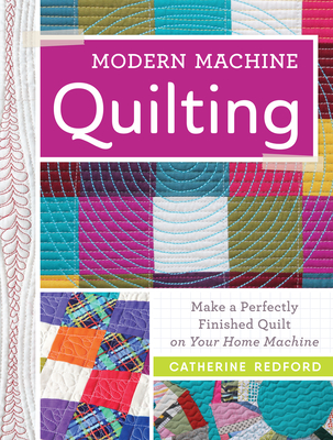 Modern Machine Quilting: Make a Perfectly Finished Quilt on Your Home Machine - Redford, Catherine