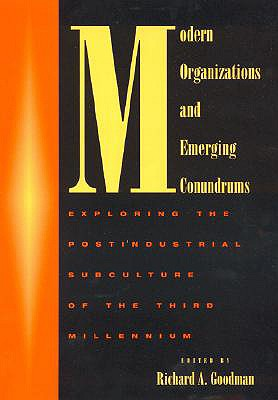 Modern Organizations and Emerging Conundrums: Exploring the Postindustrial Subculture of the Third Millennium - Goodman, Richard A, and Atkin, Ian (Contributions by), and Barry, Jim (Contributions by)