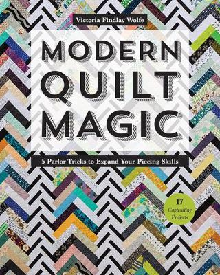 Modern Quilt Magic: 5 Parlor Tricks to Expand Your Piecing Skills - Wolfe, Victoria Findlay