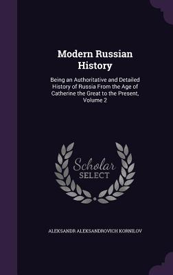 Modern Russian History: Being an Authoritative and Detailed History of Russia from the Age of Catherine the Great to the Present, Volume 2 - Kornilov, Aleksandr Aleksandrovich