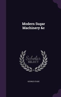 Modern Sugar Machinery &C - Stade, George, Professor
