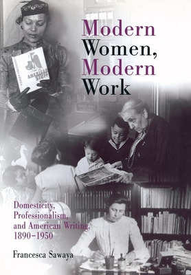 Modern Women, Modern Work: Domesticity, Professionalism, and American Writing, 1890-1950 - Sawaya, Francesca