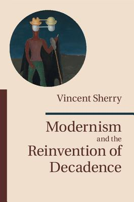 Modernism and the Reinvention of Decadence - Sherry, Vincent