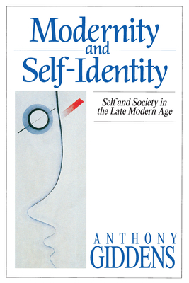 Modernity and Self-Identity: Self and Society in the Late Modern Age - Giddens, Anthony, and Anthony, Giddens