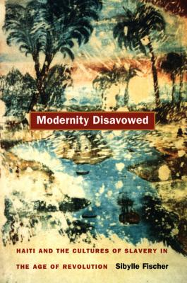 Modernity Disavowed: Haiti and the Cultures of Slavery in the Age of Revolution - Fischer, Sibylle, and Sibylle Fischer, and Fischer