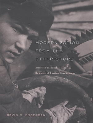 Modernization from the Other Shore: American Intellectuals and the Romance of Russian Development - Engerman, David C