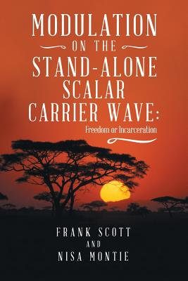 Modulation on the Stand-Alone Scalar Carrier Wave: Freedom or Incarceration - Scott, Frank, and Montie, Nisa