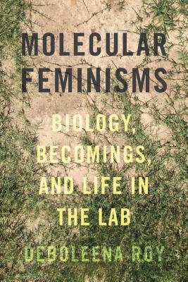 Molecular Feminisms: Biology, Becomings, and Life in the Lab - Roy, Deboleena