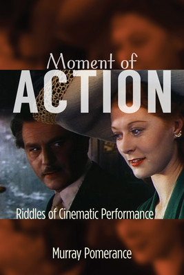 Moment of Action: Riddles of Cinematic Performance - Pomerance, Murray