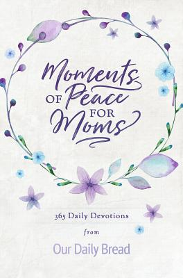 Moments of Peace for Moms: 365 Daily Devotions from Our Daily Bread - Our Daily Bread Ministries (Compiled by), and Cetas, Anne (Contributions by), and Morgan, Elisa (Contributions by)
