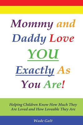 Mommy and Daddy Love You Exactly as You Are!: Helping Children Know How Much They Are Loved and How Loveable They Are - Galt, Wade