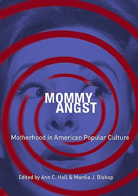 Mommy Angst: Motherhood in American Popular Culture - Bishop, Mardia J (Editor), and Hall, Ann C (Editor)