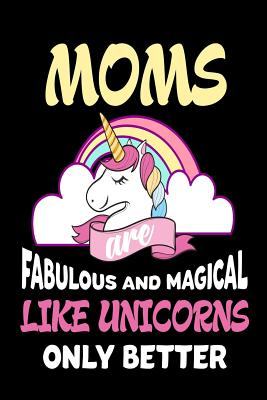 Moms Are Fabulous and Magical Like Unicorns Only Better: Cute Appreciation Gift Notebook for Mothers - Publishing, Creative Juices