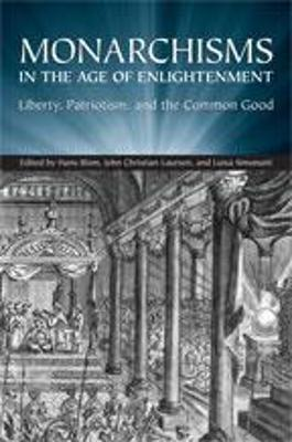 Monarchisms in the Age of Enlightenment: Liberty, Patriotism, and the Common Good - Blom, Hans W (Editor), and Laursen, J C (Editor), and Simonutti, Luisa (Editor)
