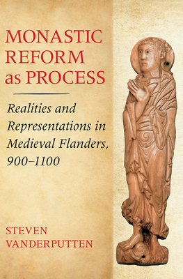 Monastic Reform as Process: Realities and Representations in Medieval Flanders, 900-1100 - Vanderputten, Steven