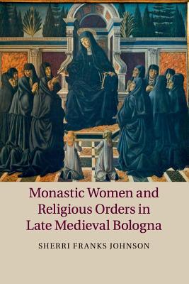 Monastic Women and Religious Orders in Late Medieval Bologna - Johnson, Sherri Franks
