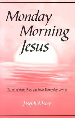 Monday Morning Jesus: Turning Your Retreat Into Everyday Living - Moore, Joseph