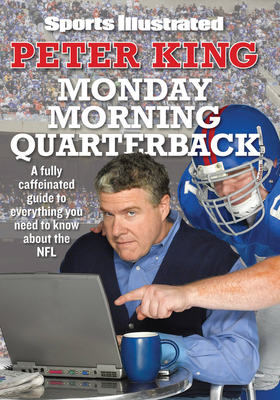 Monday Morning Quarterback: A Fully Caffeinated Guide to Everything You Need to Know about the NFL - King, Peter, Dr., and Burke, Larry (Editor)