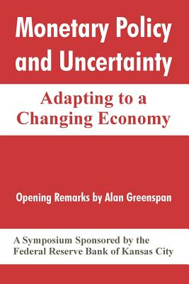 Monetary Policy and Uncertainty: Adapting to a Changing Economy - Federal Reserve Bank of Kansas City, Reserve Bank of Kansas City, and Greenspan, Alan (Introduction by)