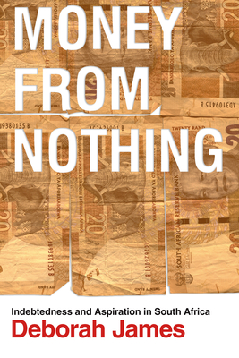Money from Nothing: Indebtedness and Aspiration in South Africa - James, Deborah