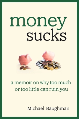 Money Sucks: A Memoir on Why Too Much or Too Little Can Ruin You - Baughman, Michael