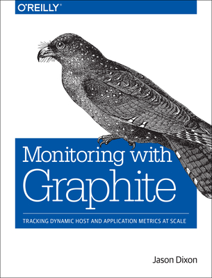 Monitoring with Graphite: Tracking Dynamic Host and Application Metrics at Scale - Dixon, Jason