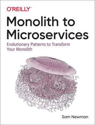 Monolith to Microservices: Evolutionary Patterns to Transform Your Monolith - Newman, Sam