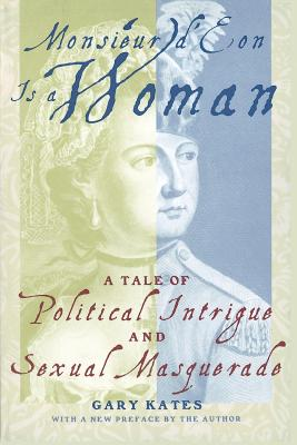 Monsieur D'Eon is a Woman: A Tale of Political Intrigue and Sexual Masquerade - Kates, Gary, Professor
