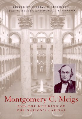 Montgomery C. Meigs and the Building of the Nation's Capital - Dickinson, William C, and Herrin, Dean A (Contributions by), and Kennon, Donald R (Contributions by)