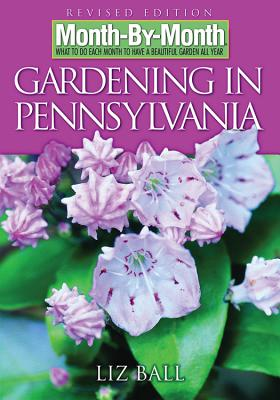 Month by Month Gardening in Pennsylvania: What to Do Each Month to Have a Beautiful Garden All Year - Ball, Liz