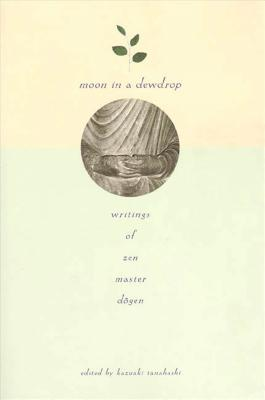 Moon in a Dewdrop: Writings of Zen Master Dogen - Dogen, Eihei, and Tanahashi, Kazuaki (Editor), and Aitken, Robert (Translated by)