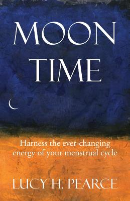 Moon Time: Harness the Ever-Changing Energy of your Menstrual Cycle - Pearce, Lucy H.