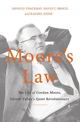 Moore's Law: The Life of Gordon Moore, Silicon Valley's Quiet Revolutionary - Thackray, Arnold, and Brock, David, and Jones, Rachel