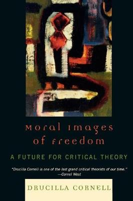 Moral Images of Freedom: A Future for Critical Theory - Cornell, Drucilla